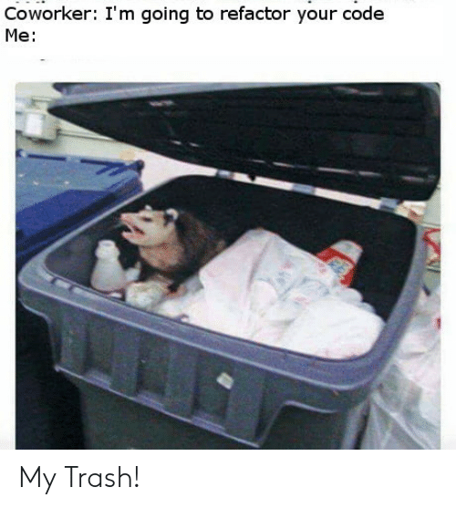 Trash, Code, and Coworker: Coworker: I'm going to refactor your code  Me: My Trash!