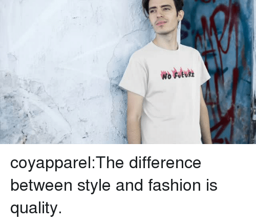 Fashion, Tumblr, and Blog: coyapparel:The difference between style and fashion is quality.