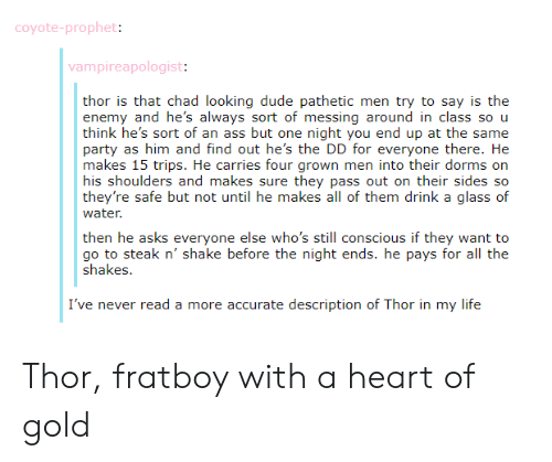 messing around: coyote-prophet:  vampireapologist:  thor is that chad looking dude pathetic men try to say is the  enem  think he's sort of an ass but one night you end up at the same  Party as him änd find out he's ite: 丨)) ior everyono ihere. Ik:  makes 15 trips. He carries four grown men into their dorms orn  his shoulders and makes sure they pass out on their sides so  they're safe but not until he makes all of them drink a glass of  water  y and he's always sort of messing around in class so u  then he asks everyone else who's still conscious if they want to  go to steak n' shake before the night ends. he pays for all the  Shakes.  I've never read a more accurate description of Thor in my life Thor, fratboy with a heart of gold