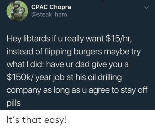 Flipping: CPAC Chopra  @steak ham  Hey libtards if u really want $15/hr,  instead of flipping burgers maybe try  what I did: have ur dad give you a  $150k/ year job at his oil drilling  company as long as u agree to stay off  pills It's that easy!