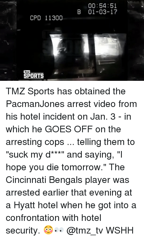 """Cincinnati Bengals: CPD 11300  IMI  IRE  00:54:51  B 01-03-17 TMZ Sports has obtained the PacmanJones arrest video from his hotel incident on Jan. 3 - in which he GOES OFF on the arresting cops ... telling them to """"suck my d***"""" and saying, """"I hope you die tomorrow."""" The Cincinnati Bengals player was arrested earlier that evening at a Hyatt hotel when he got into a confrontation with hotel security. 😳👀 @tmz_tv WSHH"""