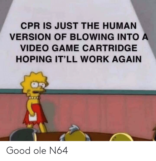 hoping: CPR IS JUST THE HUMAN  VERSION OF BLOWING INTO A  VIDEO GAME CARTRIDGE  HOPING IT'LL WORK AGAIN Good ole N64