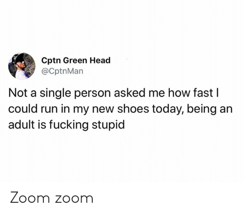 Zoom: Cptn Green Head  @CptnMan  Not a single person asked me how fast I  could run in my new shoes today, being an  adult is fucking stupid Zoom zoom