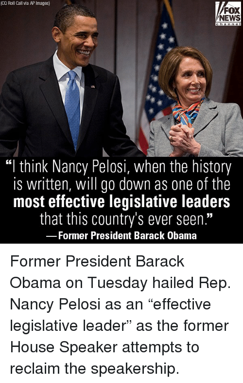 "Nancy Pelosi: (CQ Roll Call via AP Images)  FOX  NEWS  ""I think Nancy Pelosi, when the history  is written, will go down as one of the  most effective legislative leaders  that this country's ever seen.""  Former President Barack Obama Former President Barack Obama on Tuesday hailed Rep. Nancy Pelosi as an ""effective legislative leader"" as the former House Speaker attempts to reclaim the speakership."