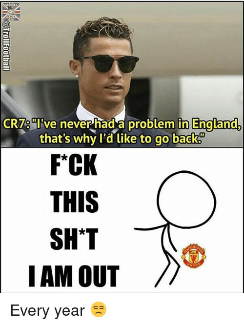 iams: CR7 ve never had a problem in EnaLand  that's why l'd like to go back  FCK  THIS  SHT  IAM OUT/ Every year 😒