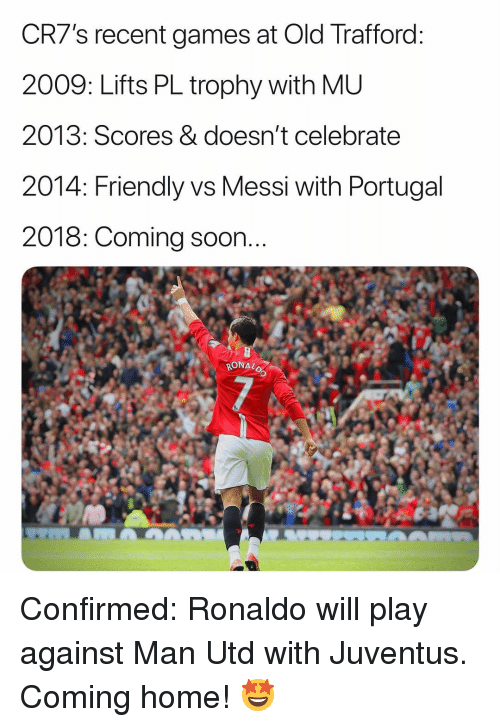 Lifts: CR7's recent games at Old Trafford  2009: Lifts PL trophy with ML  2013: Scores & doesn't celebratee  2014: Friendly vs Messi with Portugal  2018: Coming soon  RONAL Confirmed: Ronaldo will play against Man Utd with Juventus. Coming home! 🤩