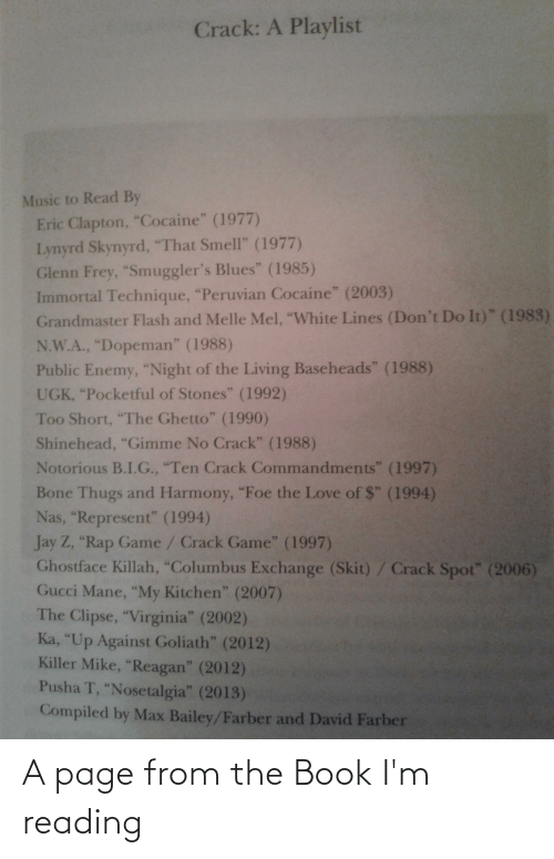 """Compiled: Crack: A Playlist  Music to Read By  Eric Clapton, """"Cocaine"""" (1977)  Lynyrd Skynyrd, """"That Smell"""" (1977)  Glenn Frey, """"Smuggler's Blues"""" (1985)  Immortal Technique, """"Peruvian Cocaine"""" (2003)  Grandmaster Flash and Melle Mel, """"White Lines (Don't Do It)"""" (1983)  N.W.A., """"Dopeman"""" (1988)  Public Enemy, """"Night of the Living Baseheads"""" (1988)  UGK, """"Pocketful of Stones"""" (1992)  Too Short, """"The Ghetto"""" (1990)  Shinehead, """"Gimme No Crack"""" (1988)  Notorious B.I.G., """"Ten Crack Commandments"""" (1997)  Bone Thugs and Harmony, """"Foe the Love of $"""" (1994)  Nas, """"Represent"""" (1994)  Jay Z, """"Rap Game/ Crack Game"""" (1997)  Ghostface Killah, """"Columbus Exchange (Skit)/Crack Spot"""" (2006)  Gucci Mane, """"My Kitchen"""" (2007)  The Clipse, """"Virginia"""" (2002)  Ka, """"Up Against Goliath"""" (2012)  Killer Mike, """"Reagan"""" (2012)  Pusha T, """"Nosetalgia"""" (2013)  Compiled by Max Bailey/Farber and David Farber A page from the Book I'm reading"""