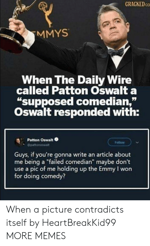 "Pic Of Me: CRACKED CO  MMYS  When The Daily Wire  called Patton Oswalt a  ""supposed comedian,""  Oswalt responded with:  Patton Oswalt  Follow  Opattonoswalt  Guys, if you're gonna write an article about  me being a ""failed comedian"" maybe don't  use a pic of me holding up the Emmy I won  for doing comedy? When a picture contradicts itself by HeartBreakKid99 MORE MEMES"