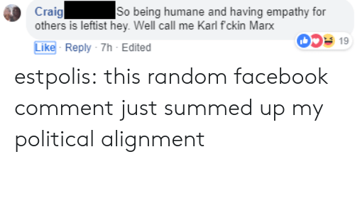 Empathy: Craig  others is leftist hey. Well call me Karl fckin Marx  So being humane and having empathy for  0519  Like- Reply-7h-Edited estpolis: this random facebook comment just summed up my political alignment