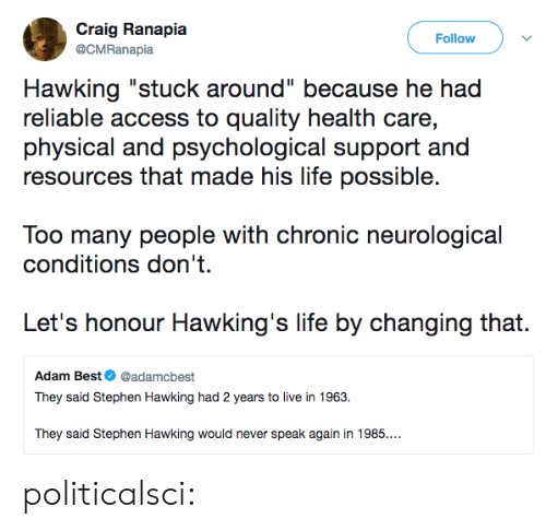 """Craig: Craig Ranapia  Follow  @CMRanapia  Hawking """"stuck around"""" because he had  reliable access to quality health care,  physical and psychological support and  resources that made his life possible.  Too many people with chronic neurological  conditions don't  Let's honour Hawking's life by changing that.  Adam Best@adamcbest  They said Stephen Hawking had 2 years to live in 1963.  They said Stephen Hawking would never speak again in 1985.. politicalsci:"""
