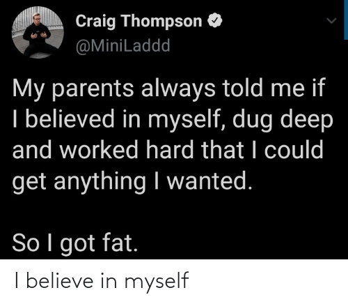 Fat: Craig Thompson O  @MiniLaddd  My parents always told me if  I believed in myself, dug deep  and worked hard that I could  get anything I wanted.  So I got fat. I believe in myself