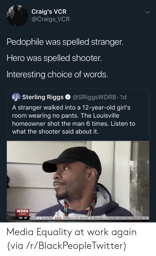 Blackpeopletwitter, Girls, and Work: Craig's VCR  @Craigs VCR  Pedophile was spelled stranger.  Hero was spelled shooter.  Interesting choice of words.  9  Sterling Riggs @SRiggsWDRB 1d  A stranger walked into a 12-year-old girl's  room wearing no pants. The Louisville  homeowner shot the man 6 times. Listen to  what the shooter said about it.  WDRB  com  7:07 44  DEMY @ SHAWNEE CEO FRENCH LICK RESORT IN INDIANA IS MAKING ANOTHER ADDITION  T Media Equality at work again (via /r/BlackPeopleTwitter)