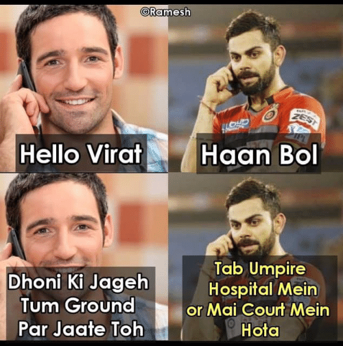Hello, Memes, and Hospital: CRamesh  Hello Virat  . Haan Bol  Dhoni Ki Jageh  Tum Ground  Par Jaate Toh  Tab Umpire  Hospital Mein  or Mai Courn Mein  Hota