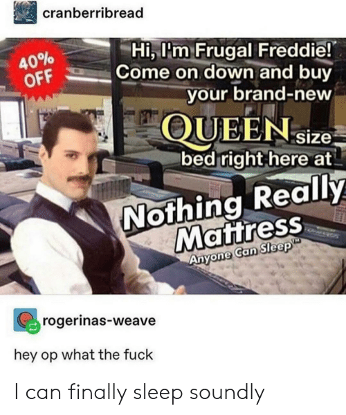 Weave, Fuck, and Mattress: cranberribread  Hi, l'm Frugal Freddie!  Come on down and buy  40%  OFF  your brand-new  QUEENsize  bed right here at  Nothing Really  Mattress  Anyone Can Sleep  rogerinas-weave  hey op what the fuck I can finally sleep soundly