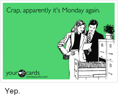 Your E Cards: Crap, apparently it's Monday again.  your e cards  someecards.com Yep.