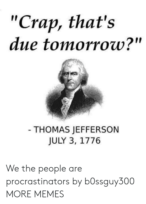 """Dank, Memes, and Target: """"Crap, that's  due tomorrow?""""  - THOMAS JEFFERSON  JULY 3, 1776 We the people are procrastinators by b0ssguy300 MORE MEMES"""