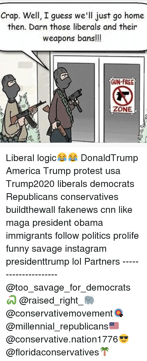 Gun Free Zone: Crap. Well, I guess we'll just go home  then. Darn those liberals and their  weapons bans!!  GUN-FREE  ZONE Liberal logic😂😂 DonaldTrump America Trump protest usa Trump2020 liberals democrats Republicans conservatives buildthewall fakenews cnn like maga president obama immigrants follow politics prolife funny savage instagram presidenttrump lol Partners --------------------- @too_savage_for_democrats🐍 @raised_right_🐘 @conservativemovement🎯 @millennial_republicans🇺🇸 @conservative.nation1776😎 @floridaconservatives🌴