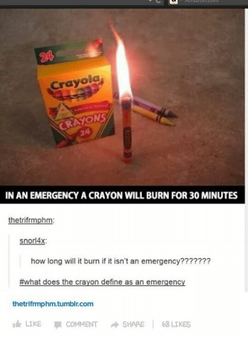Idr: Crayola  CRAYONS  IN AN EMERGENCY A CRAYON WILL BURN FOR30 MINUTES  hetrifrmph  snorl4x:  how long will it burn if it isn't an emergency???????  #what does the crayon define as an emergency  thetrifrmphm.tumblr.com  Idr LIKE  COMMENT A SHARE  68 LIKES
