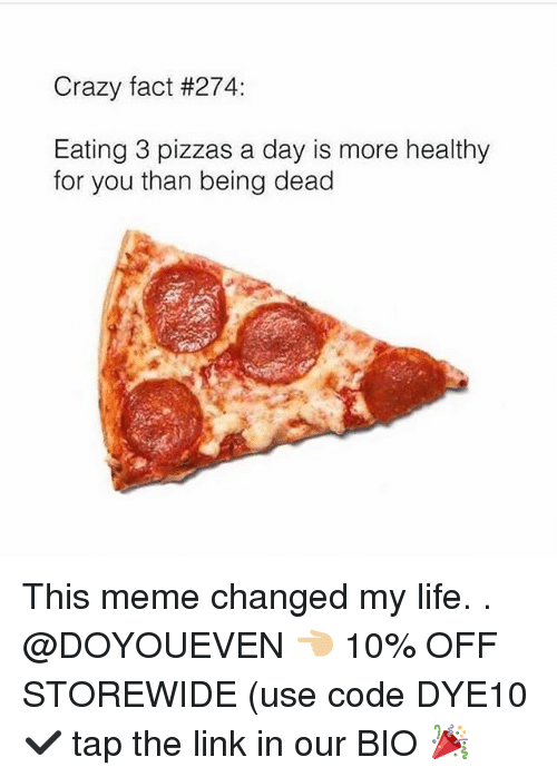deads: Crazy fact #274:  Eating 3 pizzas a day is more healthy  for you than being dead This meme changed my life. . @DOYOUEVEN 👈🏼 10% OFF STOREWIDE (use code DYE10 ✔️ tap the link in our BIO 🎉
