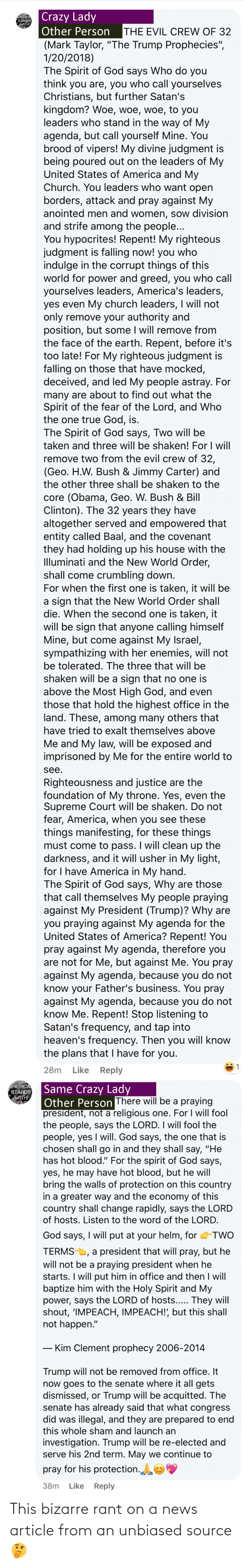 """Supreme Court: Crazy Lady  Other Person  MERICA  STANDS  WITH  THE EVIL CREW OF 32  (Mark Taylor, """"The Trump Prophecies"""",  1/20/2018)  The Spirit of God says Who do you  think you are, you who call yourselves  Christians, but further Satan's  kingdom? Woe, woe, woe, to you  leaders who stand in the way of My  agenda, but call yourself Mine. You  brood of vipers! My divine judgment is  being poured out on the leaders of My  United States of America and My  Church. You leaders who want open  borders, attack and pray against My  anointed men and women, sow division  and strife among the people...  You hypocrites! Repent! My righteous  judgment is falling now! you who  indulge in the corrupt things of this  world for power and greed, you who call  yourselves leaders, America's leaders,  yes even My church leaders, I will not  only remove your authority and  position, but some I will remove from  the face of the earth. Repent, before it's  too late! For My righteous judgment is  falling on those that have mocked,  deceived, and led My people astray. For  many are about to find out what the  Spirit of the fear of the Lord, and Who  the one true God, is.  The Spirit of God says, Two will be  taken and three will be shaken! For I will  remove two from the evil crew of 32,  (Geo. H.W. Bush & Jimmy Carter) and  the other three shall be shaken to the  core (Obama, Geo. W. Bush & Bill  Clinton). The 32 years they have  altogether served and empowered that  entity called Baal, and the covenant  they had holding up his house with the  Illuminati and the New World Order,  shall come crumbling down.  For when the first one is taken, it will be  a sign that the New World Order shall  die. When the second one is taken, it  will be sign that anyone calling himself  Mine, but come against My Israel,  sympathizing with her enemies, will not  be tolerated. The three that will be  shaken will be a sign that no one is  above the Most High God, and even  those that hold the highest office i"""