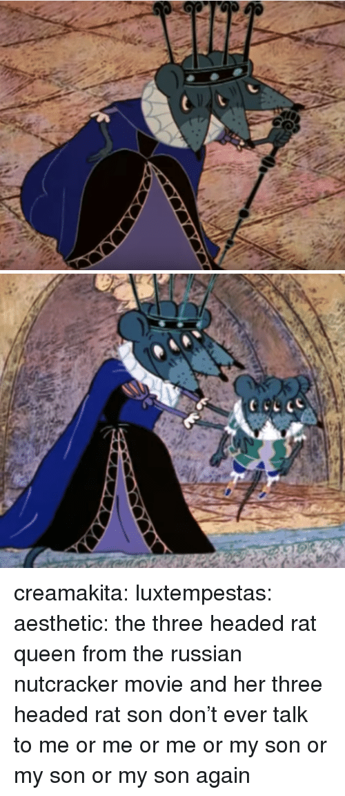 Tumblr, Queen, and Aesthetic: creamakita:  luxtempestas:  aesthetic: the three headed rat queen from the russian nutcracker movie and her three headed rat son  don't ever talk to me or me or me or my son or my son or my son again