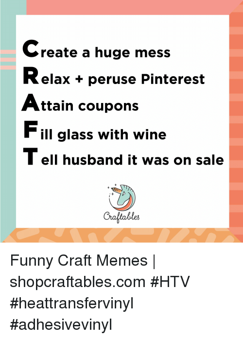 Funny, Memes, and Wine: Create a huge mess  Relax + peruse Pinterest  Attain coupons  Fill glass with wine  T ell husband it was on sale  Craltables Funny Craft Memes | shopcraftables.com #HTV #heattransfervinyl #adhesivevinyl