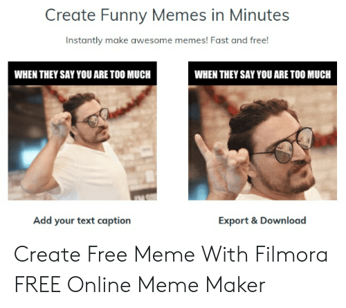 Funny, Meme, and Memes: Create Funny Memes in Minutes  Instantly make awesome memes! Fast and free!  WHEN THEY SAY YOU ARE TOO MUCH  WHEN THEY SAY YOU ARE TOO MUCH  Add your text caption  Export & Download Create Free Meme With Filmora FREE Online Meme Maker