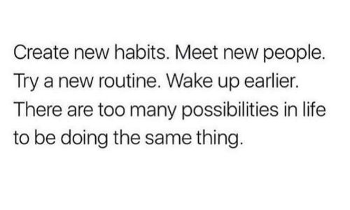 Life, Create, and Wake: Create new habits. Meet new people.  Try a new routine. Wake up earlier.  There are too many possibilities in life  to be doing the same thing.