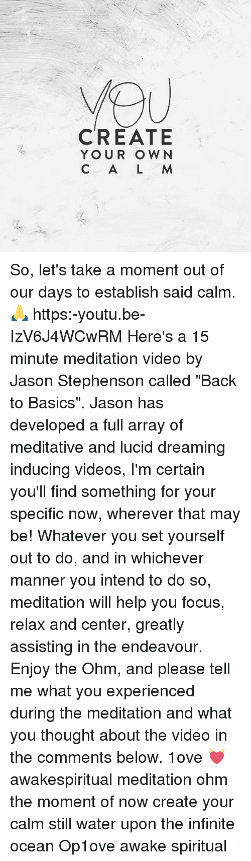 "Centere: CREATE  YOUR OWN  C A L M So, let's take a moment out of our days to establish said calm. 🙏 https:-youtu.be-IzV6J4WCwRM Here's a 15 minute meditation video by Jason Stephenson called ""Back to Basics"". Jason has developed a full array of meditative and lucid dreaming inducing videos, I'm certain you'll find something for your specific now, wherever that may be! Whatever you set yourself out to do, and in whichever manner you intend to do so, meditation will help you focus, relax and center, greatly assisting in the endeavour. Enjoy the Ohm, and please tell me what you experienced during the meditation and what you thought about the video in the comments below. 1ove 💓 awakespiritual meditation ohm the moment of now create your calm still water upon the infinite ocean Op1ove awake spiritual"