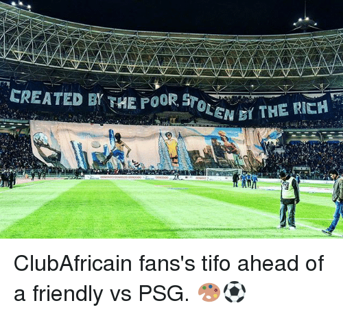 Memes, 🤖, and Stolen: CREATED BY THE POOR STOLEN D THE RICH ClubAfricain fans's tifo ahead of a friendly vs PSG. 🎨⚽️