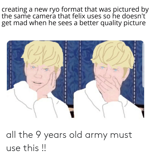 Army, Camera, and Mad: creating a new ryo format that was pictured by  the same camera that felix uses so he doesn't  get mad when he sees a better quality picture all the 9 years old army must use this !!