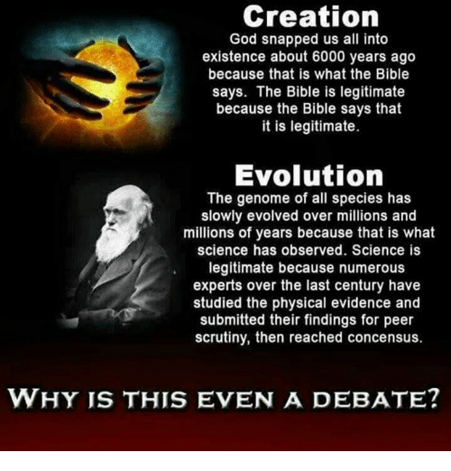 Observative: Creation  God snapped us all into  existence about 6000 years ago  because that is what the Bible  says. The Bible is legitimate  because the Bible says that  it is legitimate.  Evolution  The genome of all species has  slowly evolved over millions and  millions of years because that is what  science has observed. Science is  legitimate because numerous  experts over the last century have  studied the physical evidence and  submitted their findings for peer  scrutiny, then reached concensus.  WHY IS THIS EVEN A DEBATE?