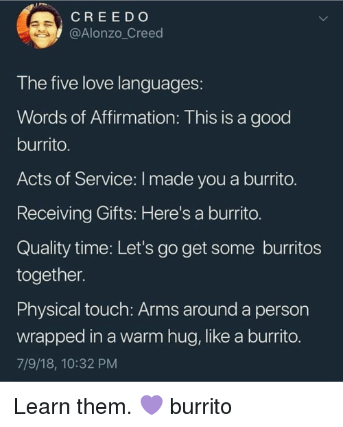Affirmation: CREE D O  @Alonzo_Creed  T he tive love languages  Words of Affirmation: This is a good  burrito  Acts of Service: I made you a burrito  Receiving Gifts: Here's a burrito  Quality time: Let's go get some burritos  together  Physical touch: Arms around a person  wrapped in a warm hug, like a burrito  7/9/18, 10:32 PM Learn them. 💜 burrito