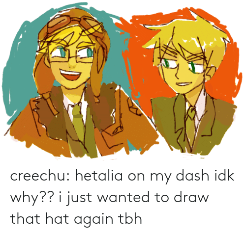 tbh: creechu:  hetalia on my dash idk why??i just wanted to draw that hat again tbh