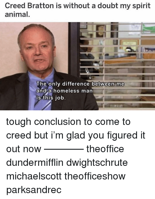 Homeless, Memes, and Animal: Creed Bratton is without a doubt my spirit  animal  The only difference betvween me  and a homeless man  is this iob tough conclusion to come to creed but i'm glad you figured it out now ———— theoffice dundermifflin dwightschrute michaelscott theofficeshow parksandrec