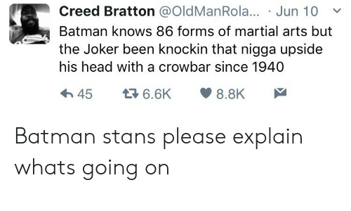 crowbar: Creed Bratton @OldManRola... Jun 10  Batman knows 86 forms of martial arts but  the Joker been knockin that nigga upside  his head with a crowbar since 1940 Batman stans please explain whats going on