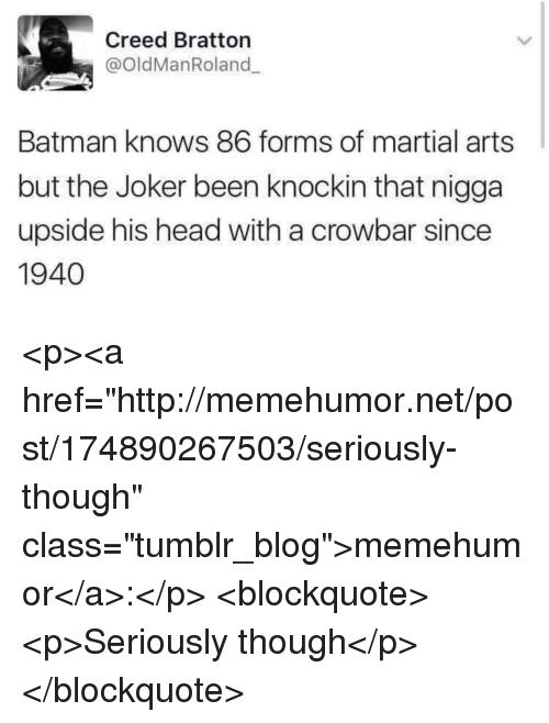 """crowbar: Creed Bratton  @oldManRoland  Batman knows 86 forms of martial arts  but the Joker been knockin that nigga  upside his head with a crowbar since  1940 <p><a href=""""http://memehumor.net/post/174890267503/seriously-though"""" class=""""tumblr_blog"""">memehumor</a>:</p>  <blockquote><p>Seriously though</p></blockquote>"""