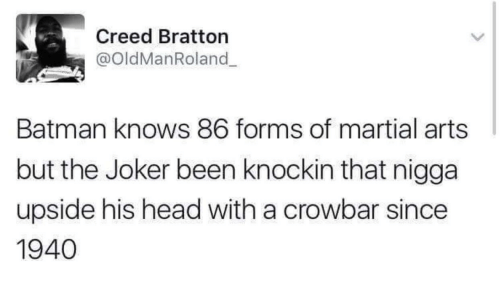 crowbar: Creed Bratton  @oldManRoland  Batman knows 86 forms of martial arts  but the Joker been knockin that nigga  upside his head with a crowbar since  1940