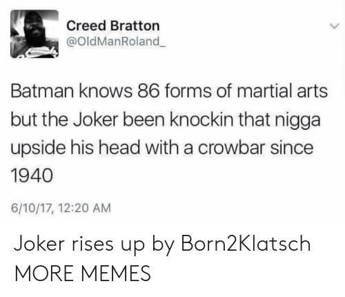 crowbar: Creed Bratton  @OldManRoland  Batman knows 86 forms of martial arts  but the Joker been knockin that nigga  upside his head with a crowbar since  1940  6/10/17, 12:20 AM Joker rises up by Born2Klatsch MORE MEMES