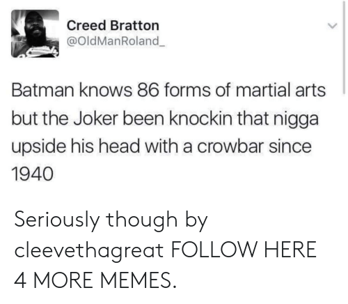 crowbar: Creed Bratton  @oldManRoland  Batman knows 86 forms of martial arts  but the Joker been knockin that nigga  upside his head with a crowbar since  1940 Seriously though by cleevethagreat FOLLOW HERE 4 MORE MEMES.