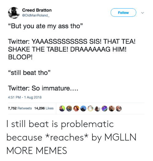 "immature: Creed Bratton  @OldManRoland  Follow  ""But you ate my ass tho  Twitter: YAAASSSSSSSSS SIS! THAT TEA!  SHAKE THE TABLE! DRAAAAAAG HIM!  BLOOP!  ""still beat tho""  Twitter: So immature....  4:51 PM-1 Aug 2018  7,752 Retweets 14,296 Likes I still beat is problematic because *reaches* by MGLLN MORE MEMES"