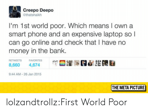 Money, Phone, and Tumblr: Creepo Deepo  @thatshaikh  I'm 1st world poor. Which means I own a  smart phone and an expensive laptop so l  can go online and check that I have no  money in the bank.  ETWEETS FAVORITES  8,660 4,674  9:44 AM-26 Jan 2015  THE META PICTURE lolzandtrollz:First World Poor
