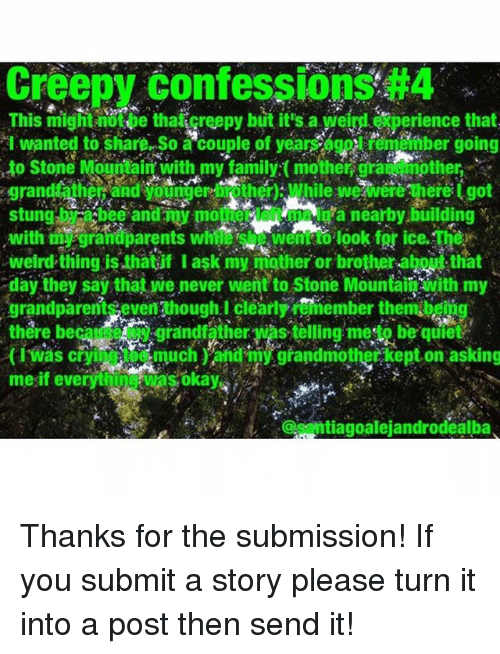 Creepy, Family, and Memes: Creepy confessions #4  This might notpe thaicreepy but it's ai perience that  I wanted to share So a couple of yearpber going  to Stone Mountain with my familyイmother gran mother  stung by a bee and y moer left me ia mearby  stunghbee andmy moe nearby building  with mi grandpaets wemto Jook for ice. The  weird thing is thatif I ask my mother or brother -abo that  day they say that we never went to Stone Mountäli with my  grandparem clearly ember thembgtig  thre becgrandfather was tèlling meto be qulet  fiwas chumuchn  rr was telling meto be qutet  cmuch and my grandmothet kept on asking  kept on asking  (iWas cri  @antiagoalejandrodealba Thanks for the submission! If you submit a story please turn it into a post then send it!