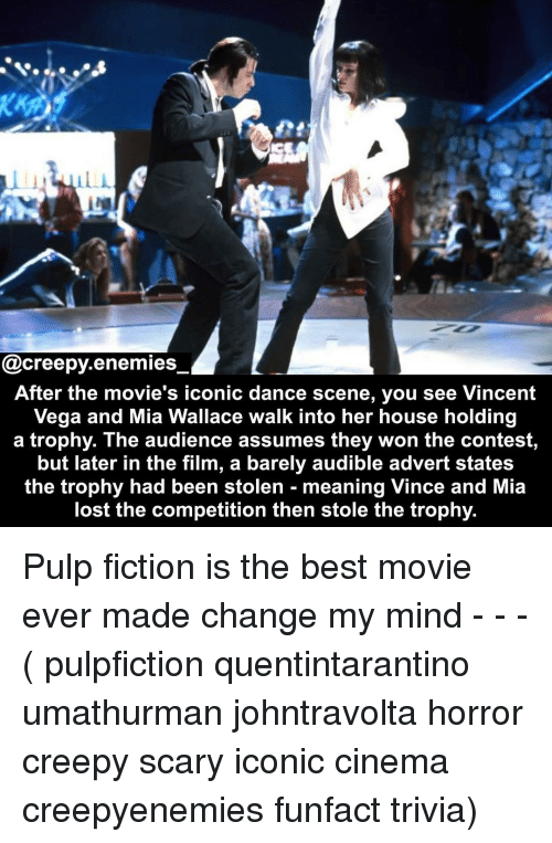 Audible: @creepy.enemies  After the movie's iconic dance scene, you see Vincent  Vega and Mia Wallace walk into her house holding  a trophy. The audience assumes they won the contest,  but later in the film, a barely audible advert states  the trophy had been stolen - meaning Vince and Mia  lost the competition then stole the trophy. Pulp fiction is the best movie ever made change my mind - - - ( pulpfiction quentintarantino umathurman johntravolta horror creepy scary iconic cinema creepyenemies funfact trivia)