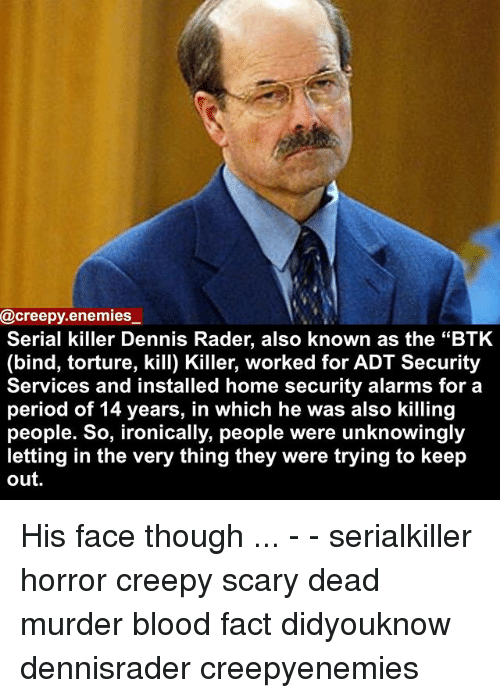 "home security: @creepy enemies  Serial killer Dennis Rader, also known as the ""BTK  (bind, torture, kill) Killer, worked for ADT Security  Services and installed home security alarms for a  period of 14 years, in which he was also killing  people. So, ironically, people were unknowingly  letting in the very thing they were trying to keep  out. His face though ... - - serialkiller horror creepy scary dead murder blood fact didyouknow dennisrader creepyenemies"