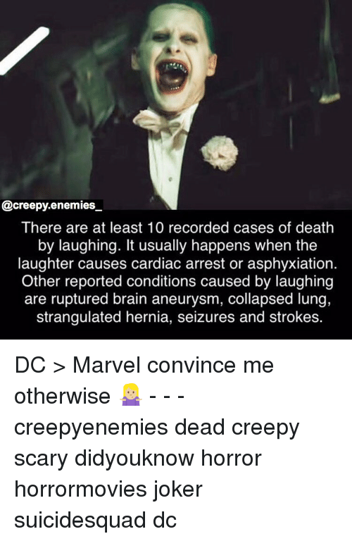 strokes: @creepy.enemies  There are at least 10 recorded cases of death  by laughing. It usually happens when the  laughter causes cardiac arrest or asphyxiation.  Other reported conditions caused by laughing  are ruptured brain aneurysm, collapsed lung,  strangulated hernia, seizures and strokes. DC > Marvel convince me otherwise 🤷🏼‍♀️ - - - creepyenemies dead creepy scary didyouknow horror horrormovies joker suicidesquad dc
