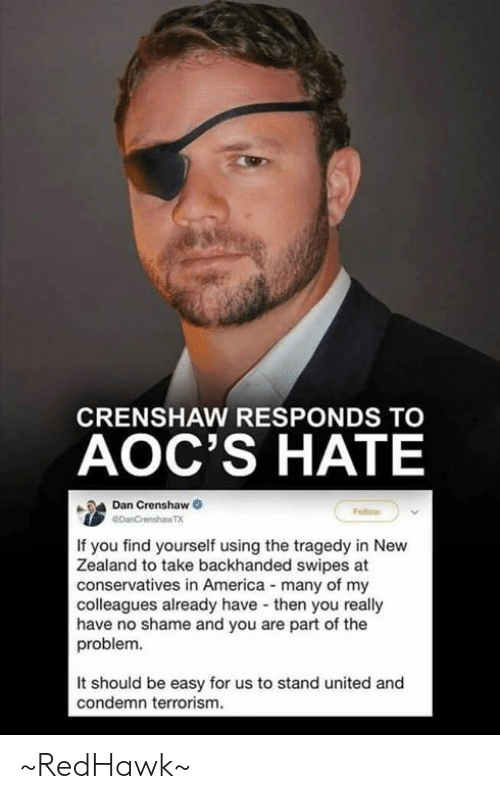 America, Memes, and New Zealand: CRENSHAW RESPONDS TO  AOC'S HATE  Dan Crenshaw  If you find yourself using the tragedy in New  Zealand to take backhanded swipes at  conservatives in America many of my  colleagues already have then you really  have no shame and you are part of the  problem.  It should be easy for us to stand united and  condemn terrorism. ~RedHawk~