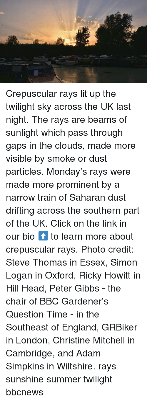 Click, England, and Head: Crepuscular rays lit up the twilight sky across the UK last night. The rays are beams of sunlight which pass through gaps in the clouds, made more visible by smoke or dust particles. Monday's rays were made more prominent by a narrow train of Saharan dust drifting across the southern part of the UK. Click on the link in our bio ⬆️ to learn more about crepuscular rays. Photo credit: Steve Thomas in Essex, Simon Logan in Oxford, Ricky Howitt in Hill Head, Peter Gibbs - the chair of BBC Gardener's Question Time - in the Southeast of England, GRBiker in London, Christine Mitchell in Cambridge, and Adam Simpkins in Wiltshire. rays sunshine summer twilight bbcnews