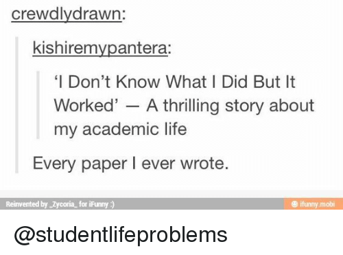 Ifunny Mobi: crewdlydrawn:  kishiremvpantera:  'I Don't Know What I Did But It  Worked' - A thrilling story about  my academic life  Every paper I ever wrote  Reinvented by Zycoria for iFunny)  @ ifunny mobi @studentlifeproblems