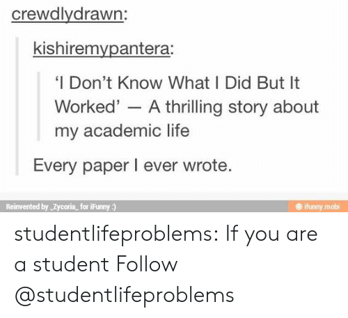 Ifunny Mobi: crewdlydrawn:  kishiremvpantera:  'I Don't Know What I Did But It  Worked' - A thrilling story about  my academic life  Every paper I ever wrote  Reinvented by Zycoria for iFunny)  @ ifunny mobi studentlifeproblems:  If you are a student Follow @studentlifeproblems​